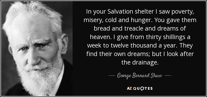 In your Salvation shelter I saw poverty, misery, cold and hunger. You gave them bread and treacle and dreams of heaven. I give from thirty shillings a week to twelve thousand a year. They find their own dreams; but I look after the drainage. - George Bernard Shaw