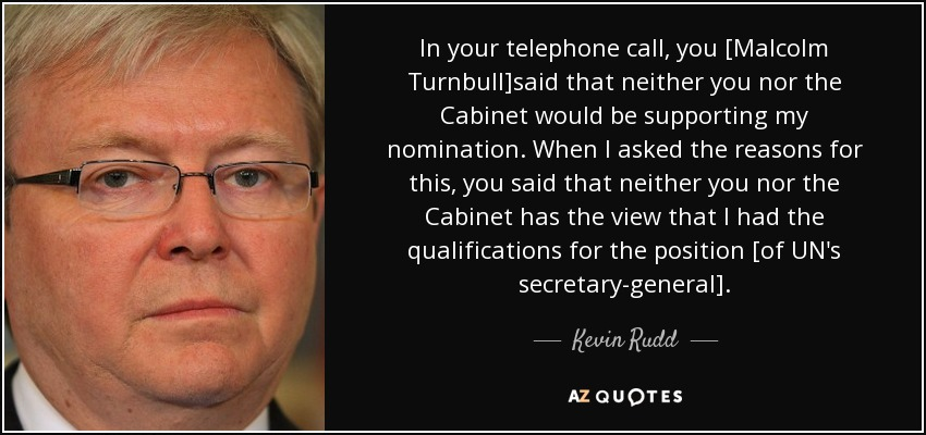 In your telephone call, you [Malcolm Turnbull]said that neither you nor the Cabinet would be supporting my nomination. When I asked the reasons for this, you said that neither you nor the Cabinet has the view that I had the qualifications for the position [of UN's secretary-general]. - Kevin Rudd