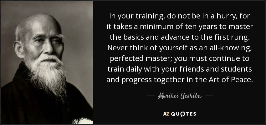In your training, do not be in a hurry, for it takes a minimum of ten years to master the basics and advance to the first rung. Never think of yourself as an all-knowing, perfected master; you must continue to train daily with your friends and students and progress together in the Art of Peace. - Morihei Ueshiba