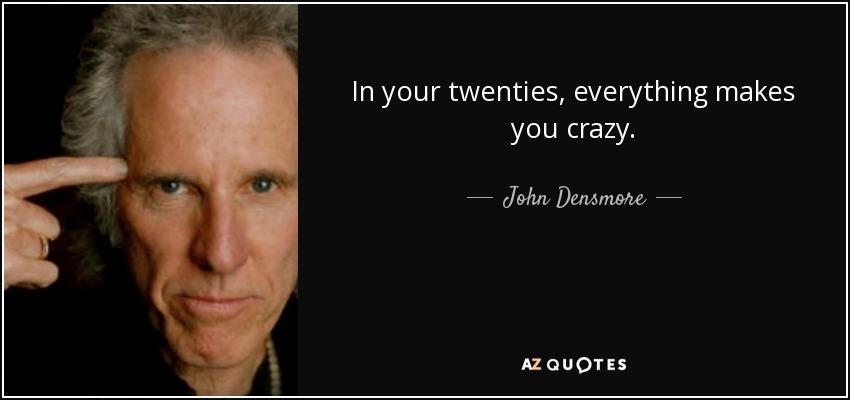 In your twenties, everything makes you crazy. - John Densmore