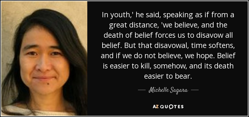 In youth,' he said, speaking as if from a great distance, 'we believe, and the death of belief forces us to disavow all belief. But that disavowal, time softens, and if we do not believe, we hope. Belief is easier to kill, somehow, and its death easier to bear. - Michelle Sagara