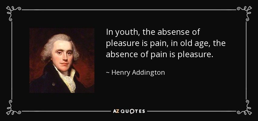 In youth, the absense of pleasure is pain, in old age, the absence of pain is pleasure. - Henry Addington, 1st Viscount Sidmouth