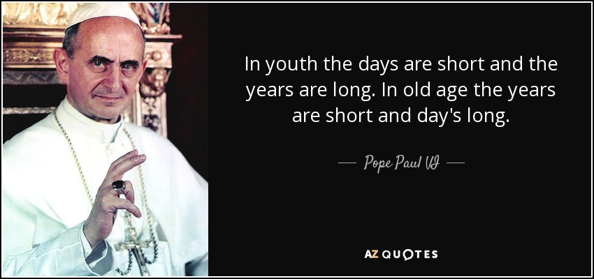 In youth the days are short and the years are long. In old age the years are short and day's long. - Pope Paul VI