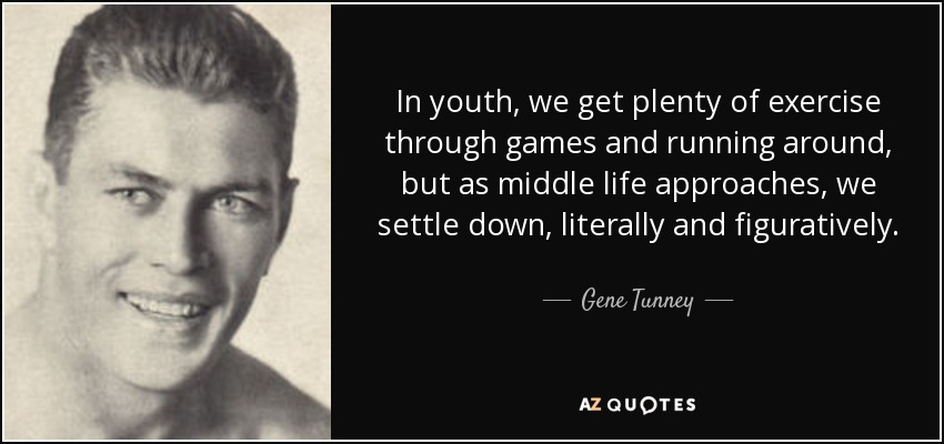 In youth, we get plenty of exercise through games and running around, but as middle life approaches, we settle down, literally and figuratively. - Gene Tunney