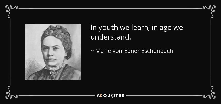 In youth we learn; in age we understand. - Marie von Ebner-Eschenbach