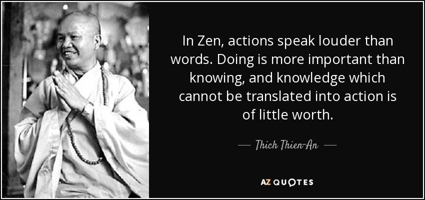 In Zen, actions speak louder than words. Doing is more important than knowing, and knowledge which cannot be translated into action is of little worth. - Thich Thien-An