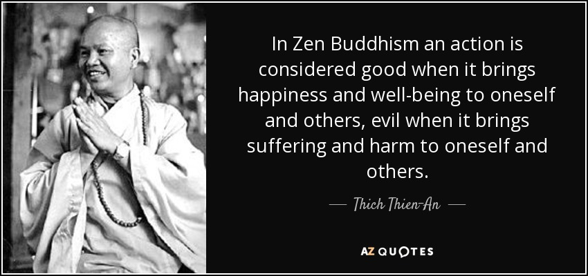 In Zen Buddhism an action is considered good when it brings happiness and well-being to oneself and others, evil when it brings suffering and harm to oneself and others. - Thich Thien-An