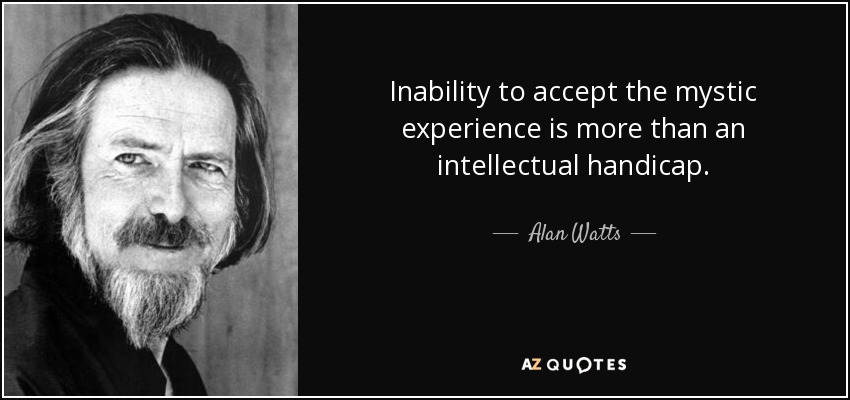 Inability to accept the mystic experience is more than an intellectual handicap. - Alan Watts