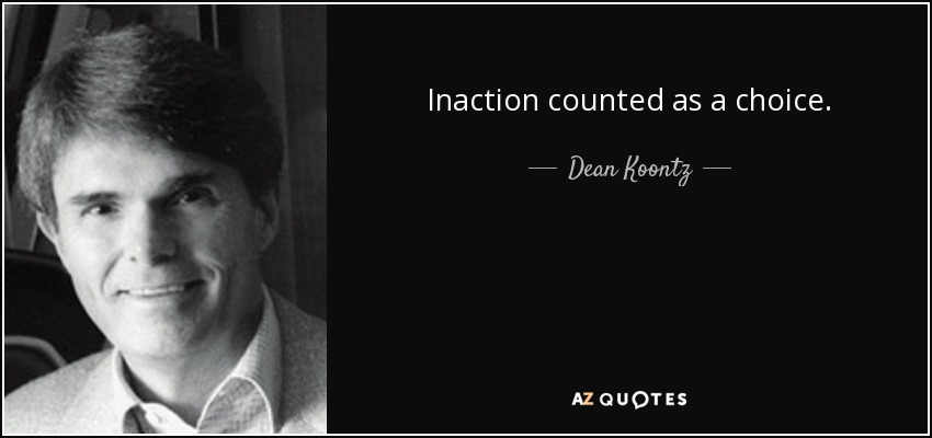 Inaction counted as a choice. - Dean Koontz