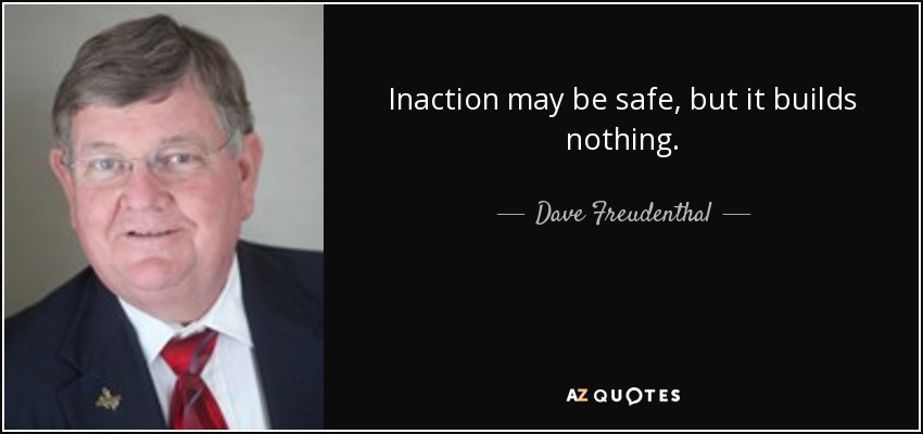 Inaction may be safe, but it builds nothing. - Dave Freudenthal