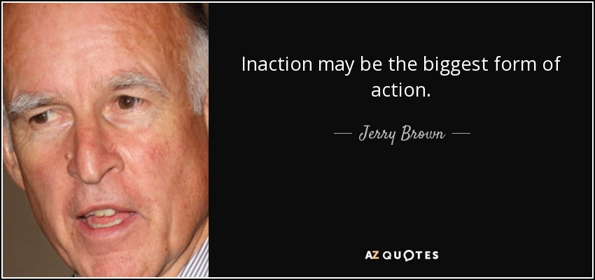 Inaction may be the biggest form of action. - Jerry Brown