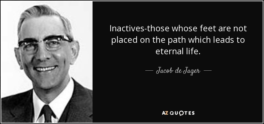 Inactives-those whose feet are not placed on the path which leads to eternal life. - Jacob de Jager