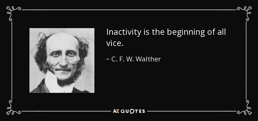 Inactivity is the beginning of all vice. - C. F. W. Walther