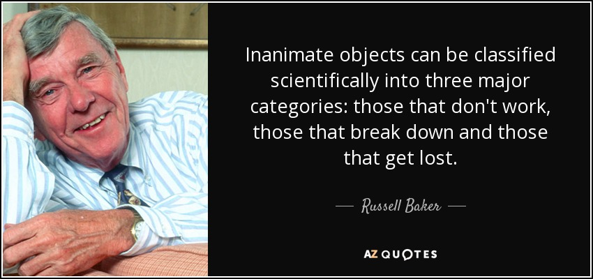 Inanimate objects can be classified scientifically into three major categories: those that don't work, those that break down and those that get lost. - Russell Baker