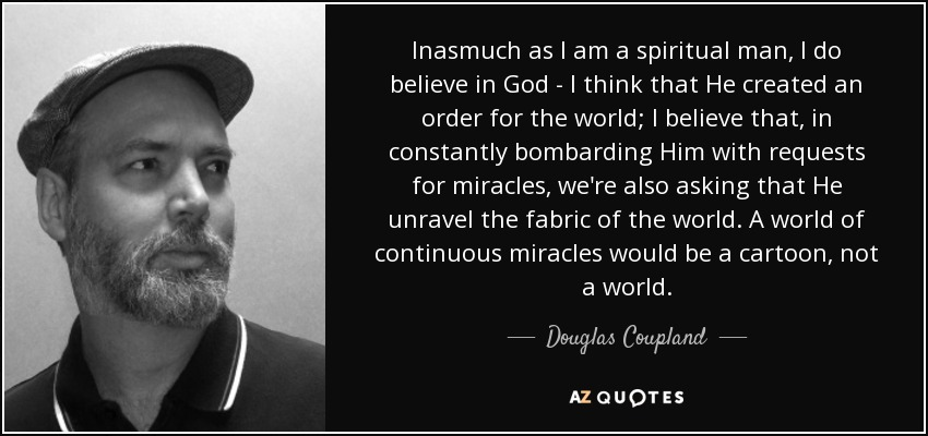 Inasmuch as I am a spiritual man, I do believe in God - I think that He created an order for the world; I believe that, in constantly bombarding Him with requests for miracles, we're also asking that He unravel the fabric of the world. A world of continuous miracles would be a cartoon, not a world. - Douglas Coupland