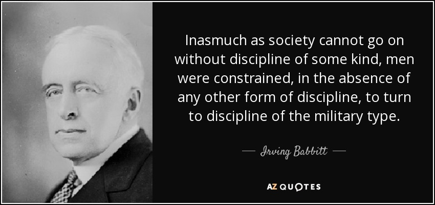 Inasmuch as society cannot go on without discipline of some kind, men were constrained, in the absence of any other form of discipline, to turn to discipline of the military type. - Irving Babbitt