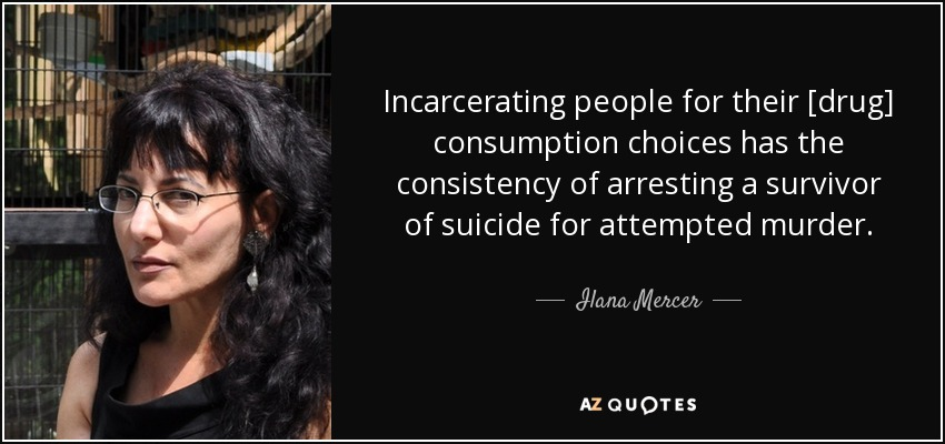 Incarcerating people for their [drug] consumption choices has the consistency of arresting a survivor of suicide for attempted murder. - Ilana Mercer