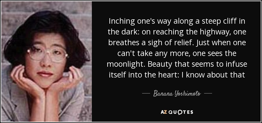 Inching one's way along a steep cliff in the dark: on reaching the highway, one breathes a sigh of relief. Just when one can't take any more, one sees the moonlight. Beauty that seems to infuse itself into the heart: I know about that - Banana Yoshimoto