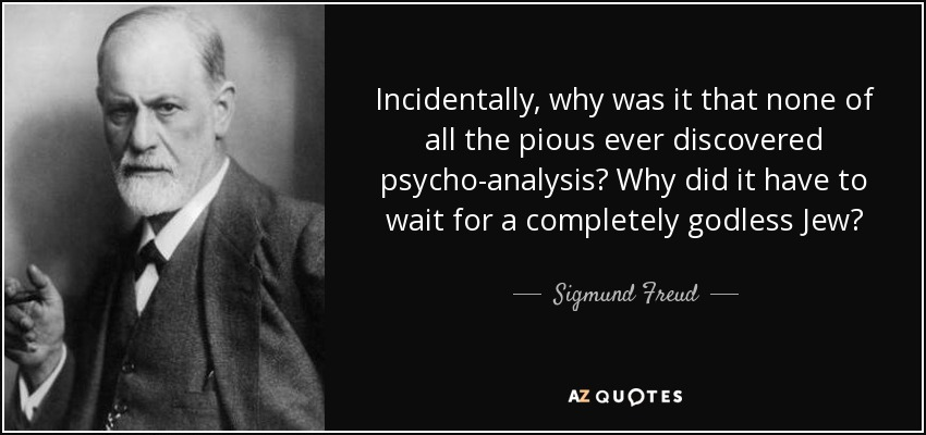 Incidentally, why was it that none of all the pious ever discovered psycho-analysis? Why did it have to wait for a completely godless Jew? - Sigmund Freud