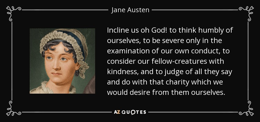 Incline us oh God! to think humbly of ourselves, to be severe only in the examination of our own conduct, to consider our fellow-creatures with kindness, and to judge of all they say and do with that charity which we would desire from them ourselves. - Jane Austen