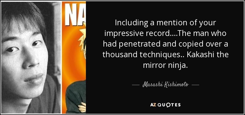Including a mention of your impressive record....The man who had penetrated and copied over a thousand techniques.. Kakashi the mirror ninja. - Masashi Kishimoto