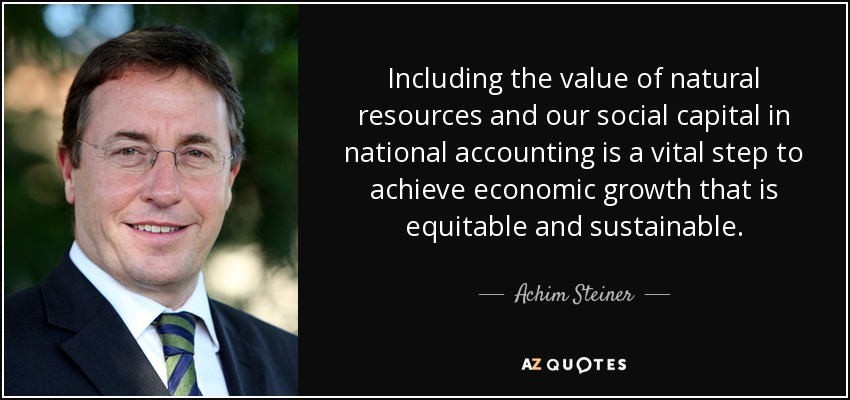Including the value of natural resources and our social capital in national accounting is a vital step to achieve economic growth that is equitable and sustainable. - Achim Steiner