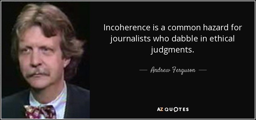 Incoherence is a common hazard for journalists who dabble in ethical judgments. - Andrew Ferguson