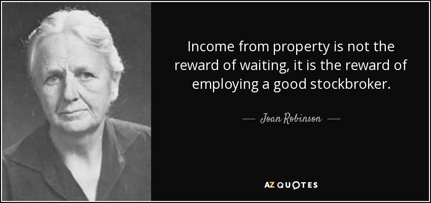 Income from property is not the reward of waiting, it is the reward of employing a good stockbroker. - Joan Robinson