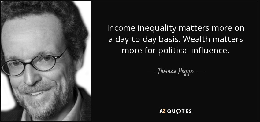 Income inequality matters more on a day-to-day basis. Wealth matters more for political influence. - Thomas Pogge