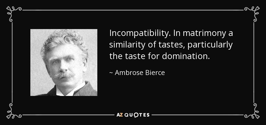 Incompatibility. In matrimony a similarity of tastes, particularly the taste for domination. - Ambrose Bierce