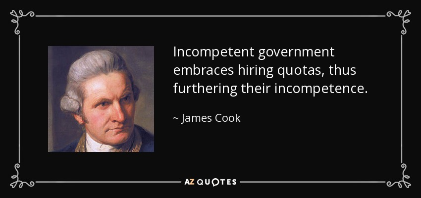 Incompetent government embraces hiring quotas, thus furthering their incompetence. - James Cook