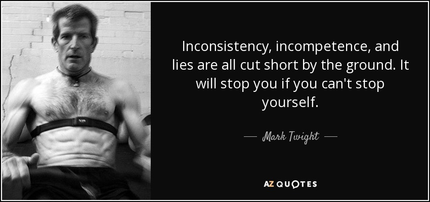 Inconsistency, incompetence, and lies are all cut short by the ground. It will stop you if you can't stop yourself. - Mark Twight