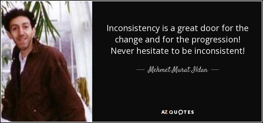 Inconsistency is a great door for the change and for the progression! Never hesitate to be inconsistent! - Mehmet Murat Ildan