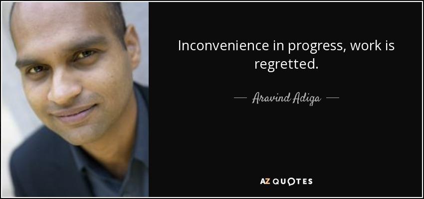 Inconvenience in progress, work is regretted. - Aravind Adiga