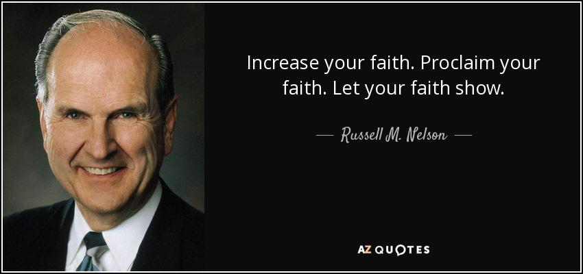 Increase your faith. Proclaim your faith. Let your faith show. - Russell M. Nelson