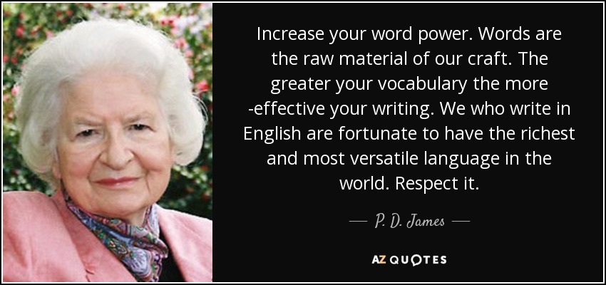 Increase your word power. Words are the raw material of our craft. The greater your vocabulary the more ­effective your writing. We who write in English are fortunate to have the richest and most versatile language in the world. Respect it. - P. D. James