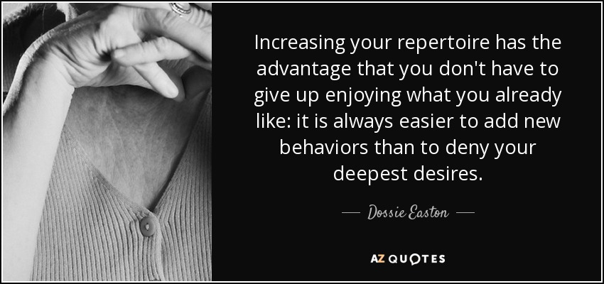 Increasing your repertoire has the advantage that you don't have to give up enjoying what you already like: it is always easier to add new behaviors than to deny your deepest desires. - Dossie Easton