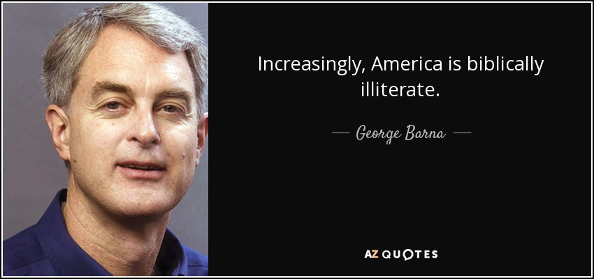 Increasingly, America is biblically illiterate. - George Barna