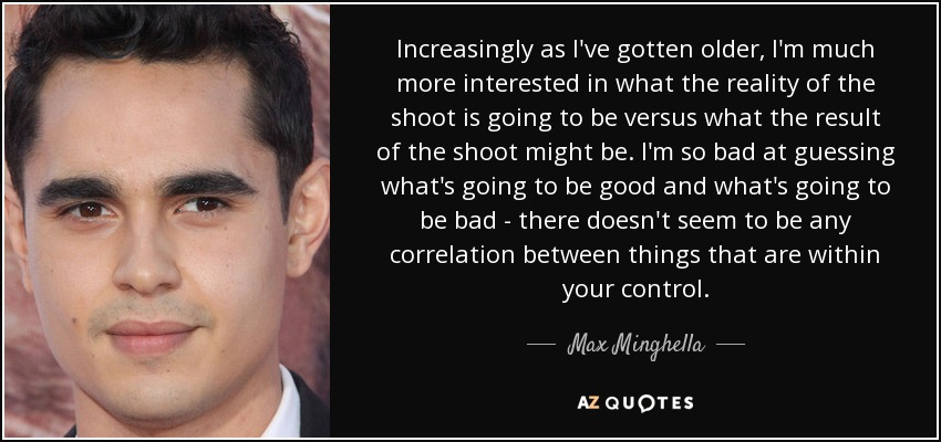 Increasingly as I've gotten older, I'm much more interested in what the reality of the shoot is going to be versus what the result of the shoot might be. I'm so bad at guessing what's going to be good and what's going to be bad - there doesn't seem to be any correlation between things that are within your control. - Max Minghella