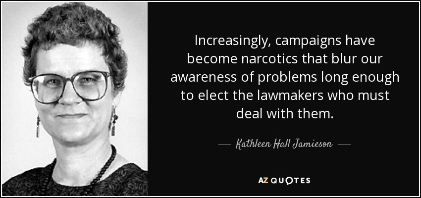 Increasingly, campaigns have become narcotics that blur our awareness of problems long enough to elect the lawmakers who must deal with them. - Kathleen Hall Jamieson
