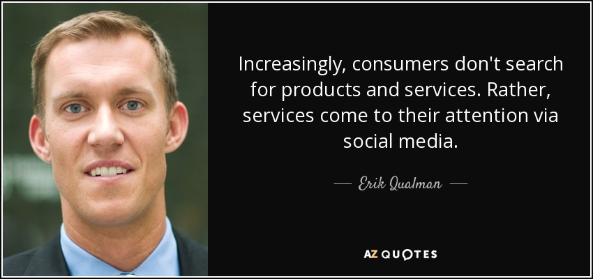 Increasingly, consumers don't search for products and services. Rather, services come to their attention via social media. - Erik Qualman