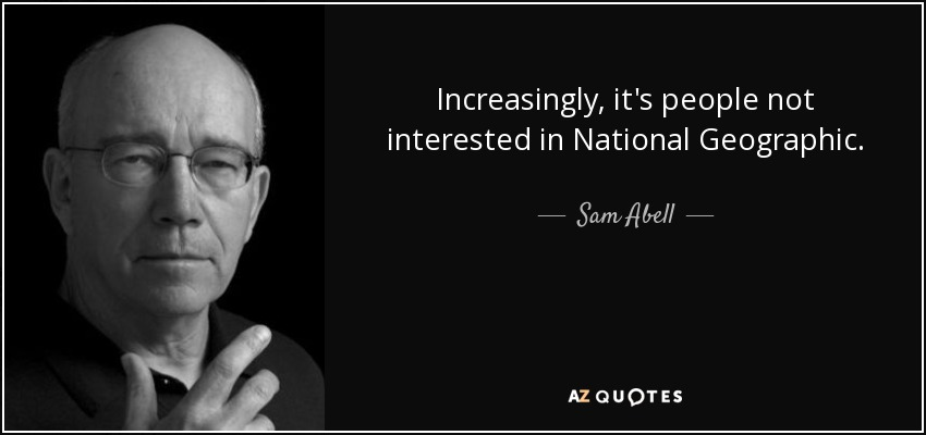 Increasingly, it's people not interested in National Geographic. - Sam Abell