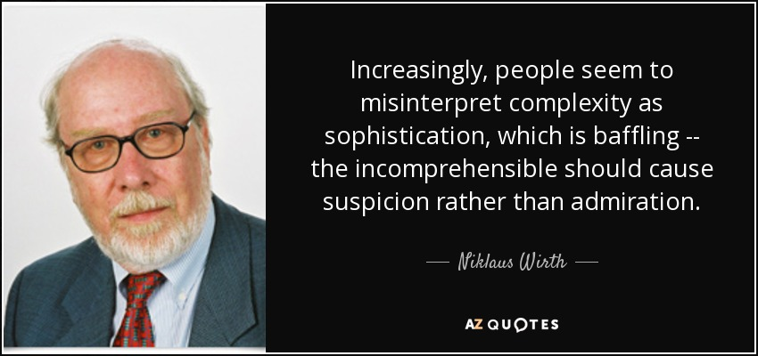 Increasingly, people seem to misinterpret complexity as sophistication, which is baffling -- the incomprehensible should cause suspicion rather than admiration. - Niklaus Wirth