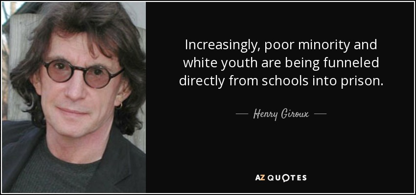Increasingly, poor minority and white youth are being funneled directly from schools into prison. - Henry Giroux