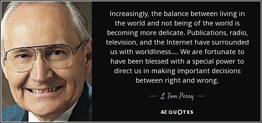 Increasingly, the balance between living in the world and not being of the world is becoming more delicate. Publications, radio, television, and the Internet have surrounded us with worldliness. . . . We are fortunate to have been blessed with a special power to direct us in making important decisions between right and wrong. - L. Tom Perry