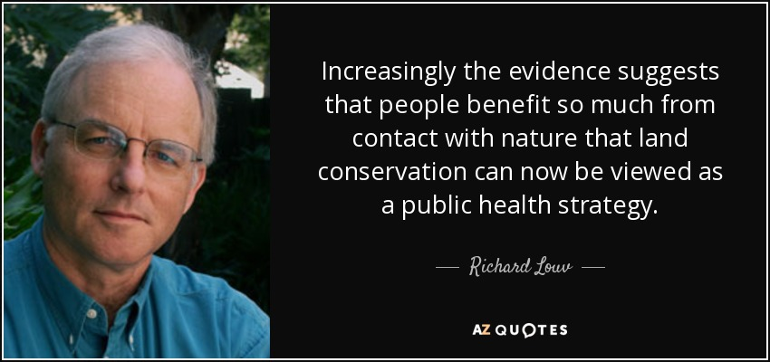 Increasingly the evidence suggests that people benefit so much from contact with nature that land conservation can now be viewed as a public health strategy. - Richard Louv