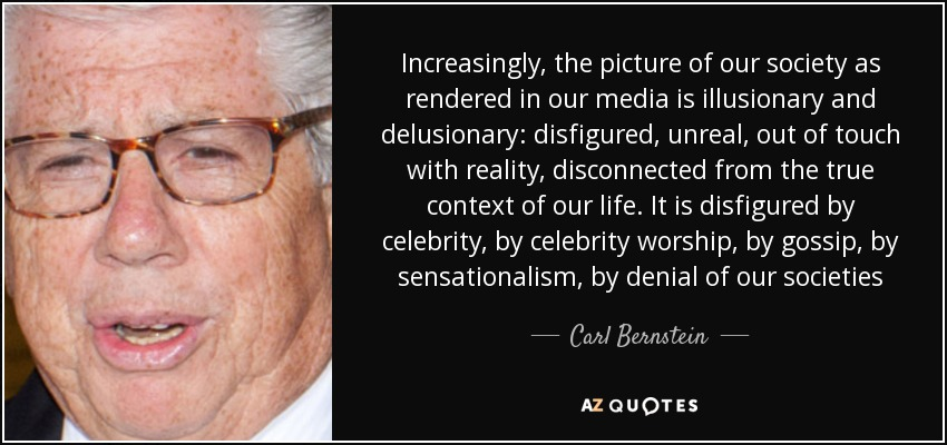 Increasingly, the picture of our society as rendered in our media is illusionary and delusionary: disfigured, unreal, out of touch with reality, disconnected from the true context of our life. It is disfigured by celebrity, by celebrity worship, by gossip, by sensationalism, by denial of our societies - Carl Bernstein