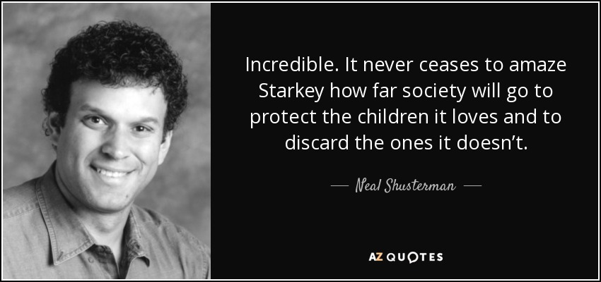 Incredible. It never ceases to amaze Starkey how far society will go to protect the children it loves and to discard the ones it doesn't. - Neal Shusterman