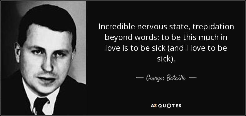 Incredible nervous state, trepidation beyond words: to be this much in love is to be sick (and I love to be sick). - Georges Bataille