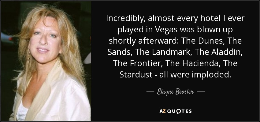 Incredibly, almost every hotel I ever played in Vegas was blown up shortly afterward: The Dunes, The Sands, The Landmark, The Aladdin, The Frontier, The Hacienda, The Stardust - all were imploded. - Elayne Boosler